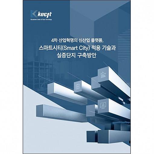 4차 산업혁명의 신산업 플랫폼, 스마트시티(Smart City) 적용 기술과 실증단지 구축방안