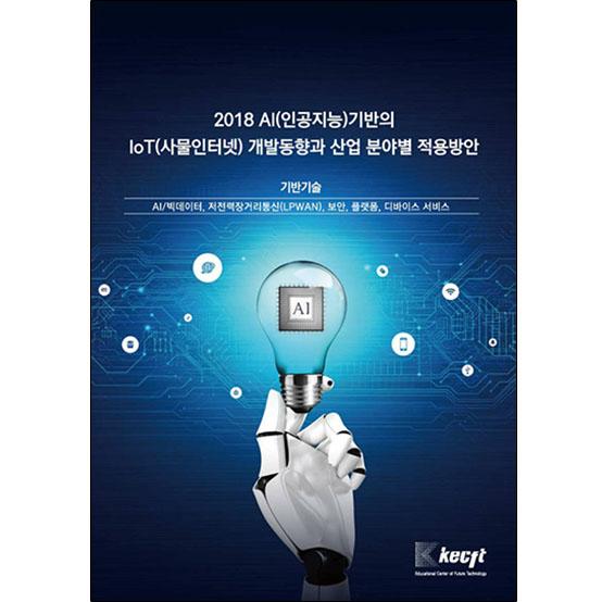 2018 AI(인공지능)기반의 IoT(사물인터넷) 개발동향과 산업 분야별 적용방안 (기반기술)
