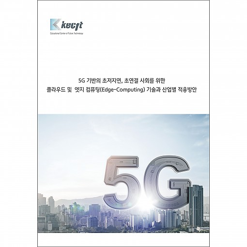 5G 기반의 초저지연, 초연결 사회를 위한 클라우드 및 엣지 컴퓨팅(Edge-Computing) 기술과 산업별 적용방안
